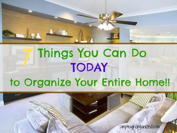 7 Quick Steps To Organize Your Entire Home Simpleigh